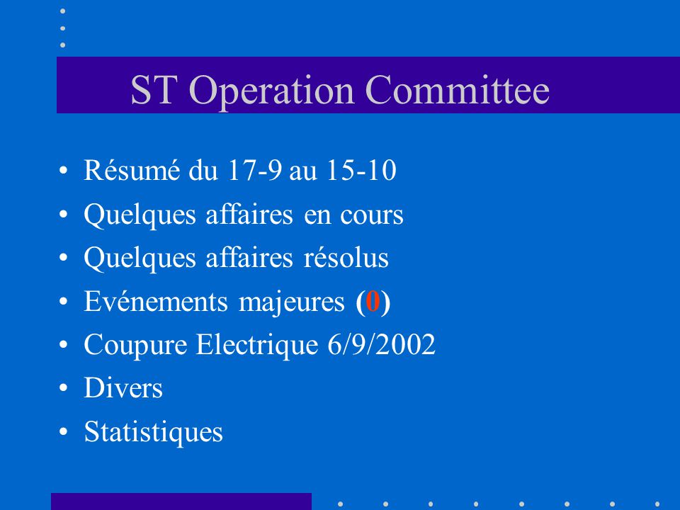 ST Operation Committee Résumé du 17-9 au 15-10 Quelques affaires en cours Quelques affaires résolus Evénements majeures (0) Coupure Electrique 6/9/200