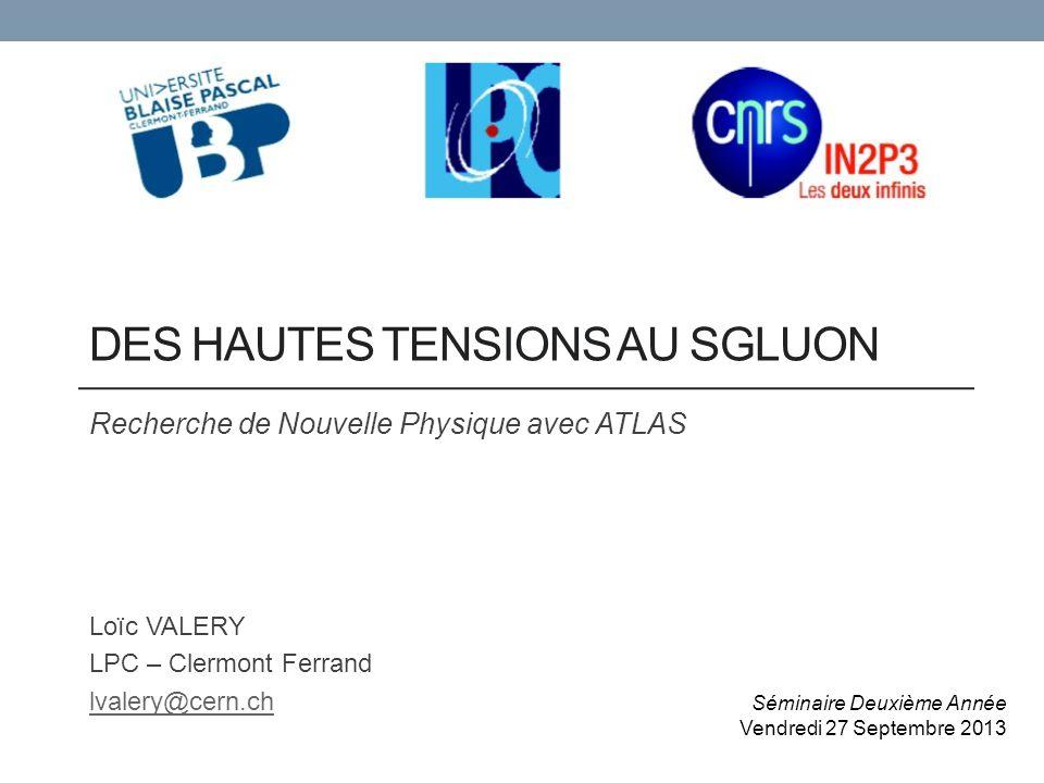 DES HAUTES TENSIONS AU SGLUON Recherche de Nouvelle Physique avec ATLAS Loïc VALERY LPC – Clermont Ferrand lvalery@cern.ch Séminaire Deuxième Année Vendredi 27 Septembre 2013