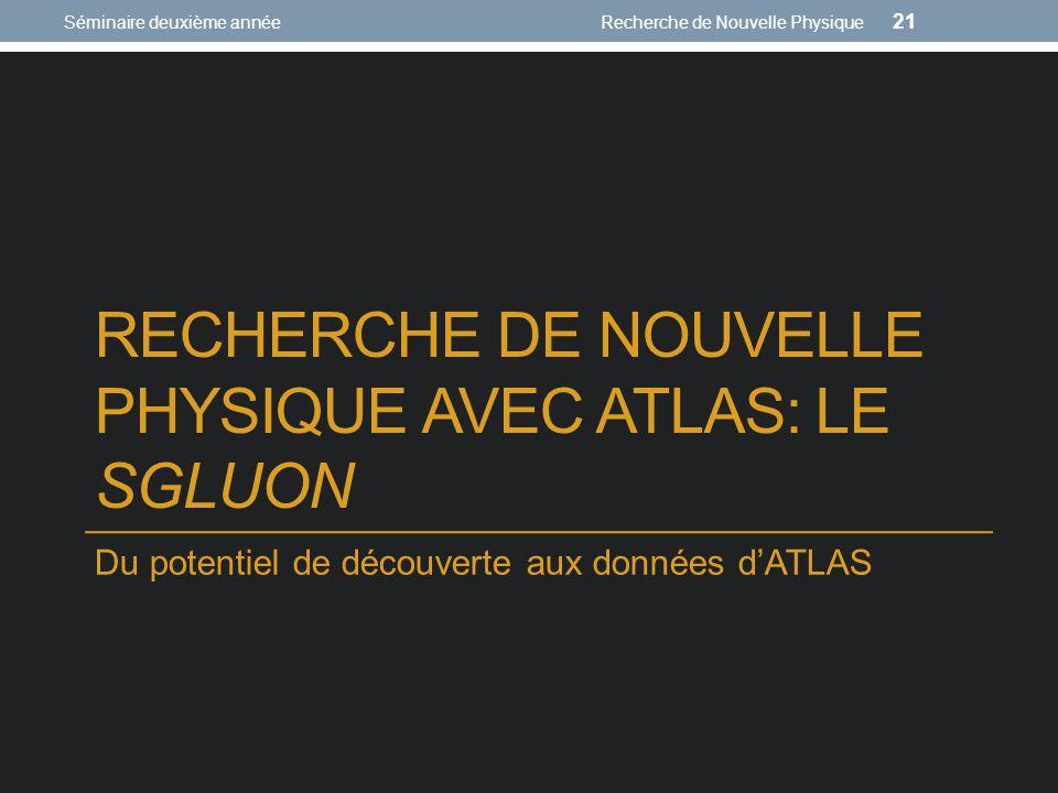 RECHERCHE DE NOUVELLE PHYSIQUE AVEC ATLAS: LE SGLUON Du potentiel de découverte aux données dATLAS Séminaire deuxième annéeRecherche de Nouvelle Physi