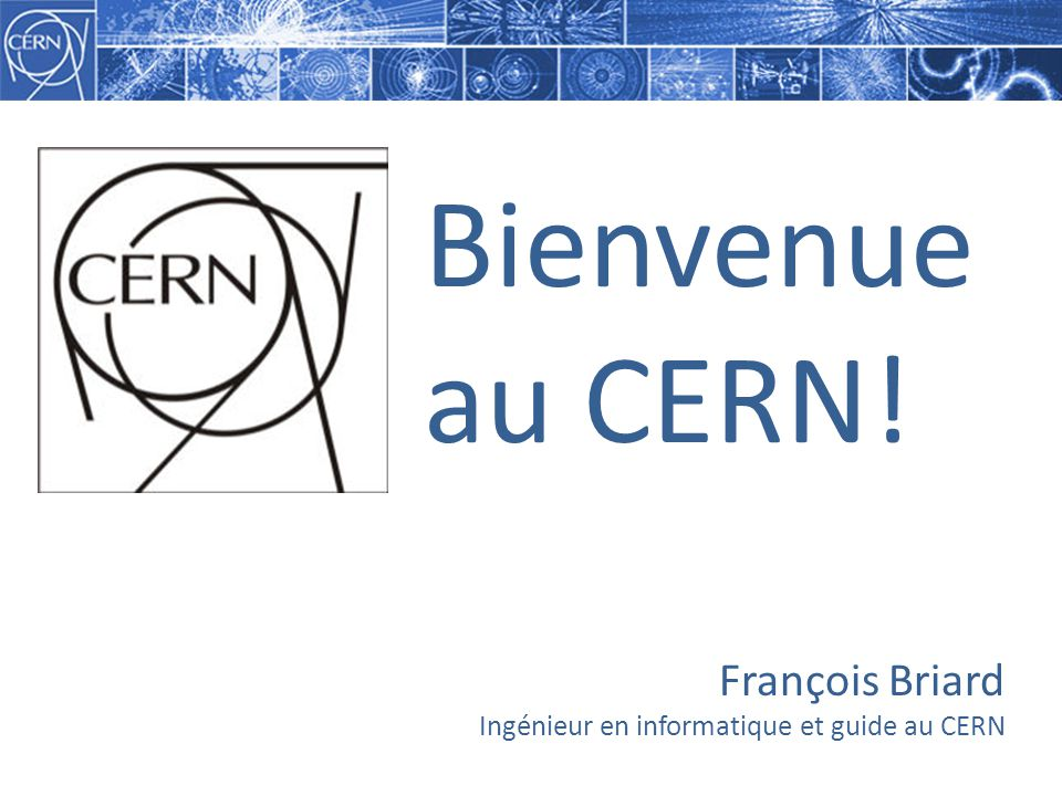 François Briard Ingénieur en informatique et guide au CERN Bienvenue au CERN!