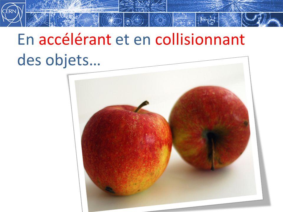En accélérant et en collisionnant des objets…