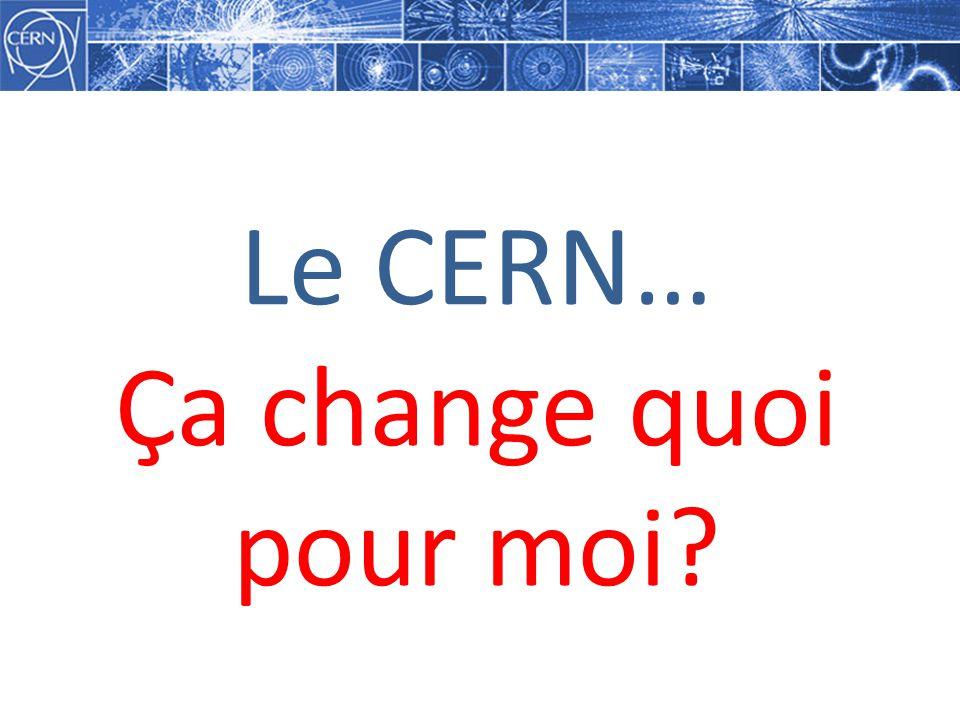 Le CERN… Ça change quoi pour moi?