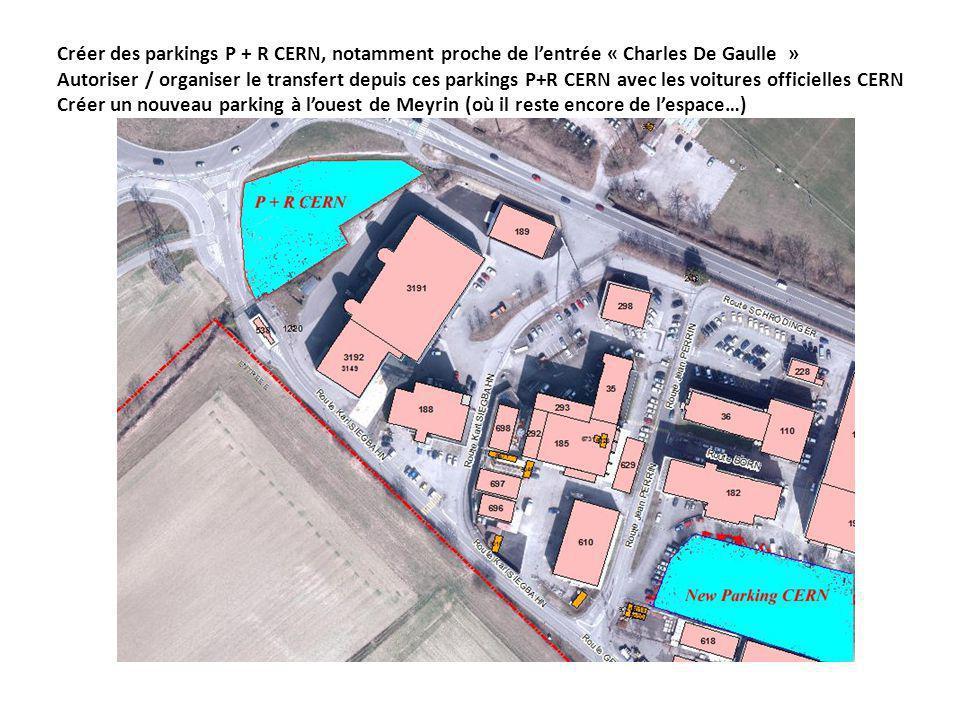 Créer des parkings P + R CERN, notamment proche de lentrée « Charles De Gaulle » Autoriser / organiser le transfert depuis ces parkings P+R CERN avec