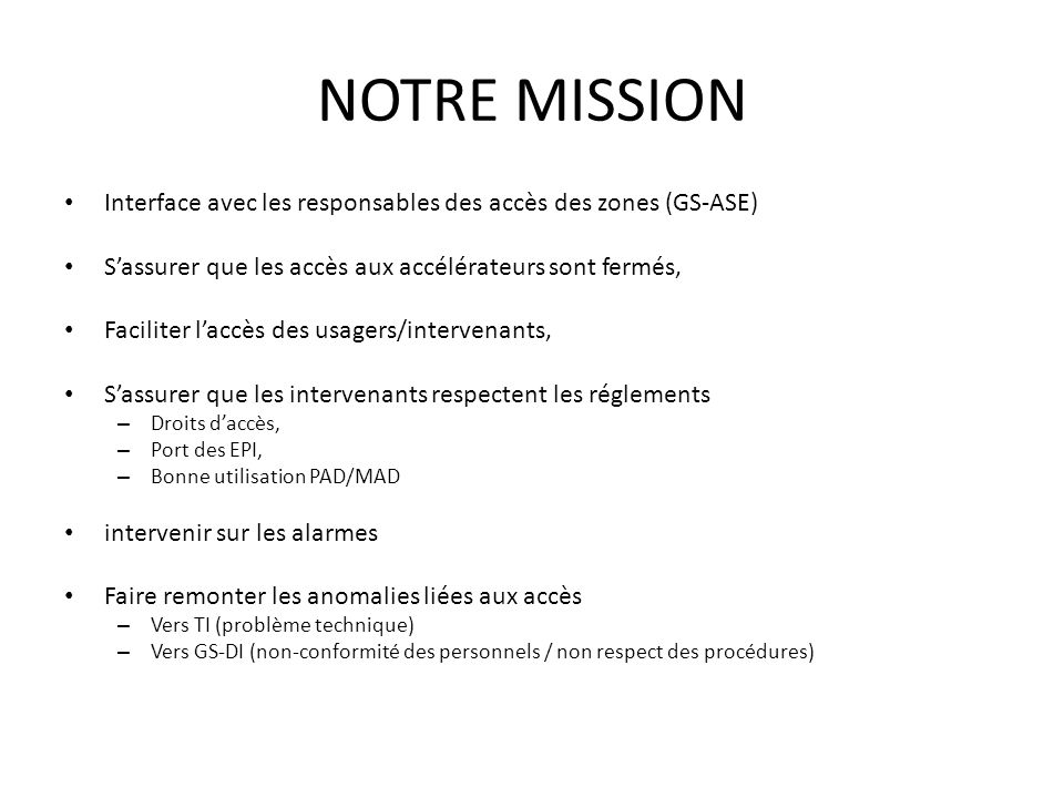 NOTRE MISSION Interface avec les responsables des accès des zones (GS-ASE) Sassurer que les accès aux accélérateurs sont fermés, Faciliter laccès des