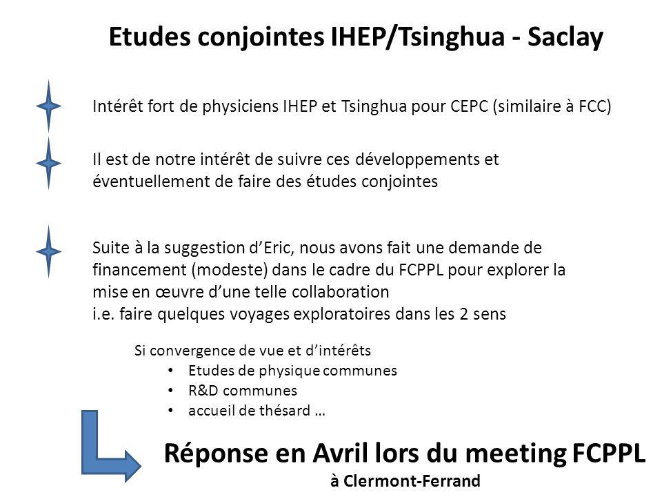 Etudes conjointes IHEP/Tsinghua - Saclay Intérêt fort de physiciens IHEP et Tsinghua pour CEPC (similaire à FCC) Il est de notre intérêt de suivre ces développements et éventuellement de faire des études conjointes Suite à la suggestion dEric, nous avons fait une demande de financement (modeste) dans le cadre du FCPPL pour explorer la mise en œuvre dune telle collaboration i.e.