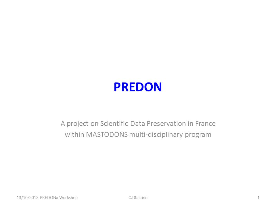 PREDON A project on Scientific Data Preservation in France within MASTODONS multi-disciplinary program 13/10/2013 PREDONx WorkshopC.Diaconu1