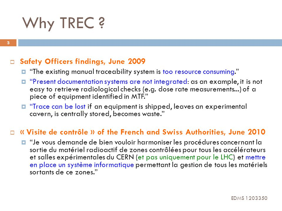 TREC History 4 Nov 2009 Mar 2010 Aug 2010 Dec 2010 July 2011 Aug 2011 Dec 2011 Functional specification released (EDMS 1012291) Definition of the driving design scenarios and of the baseline procedure to trace radioactive equipment Choice of the hardware and software tools Pilot users from BE-ABP-SU, EN-STI and TE-CRG Pilot tests in the LHC buffer zones SD1 with on site support Systematic use for ALL material in transit in SD1 and SD2 Deployment all over the LHC machine EDMS 1203350
