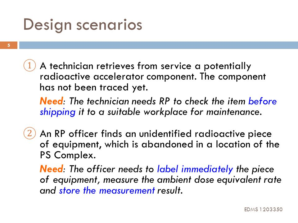 Design scenarios 5 A technician retrieves from service a potentially radioactive accelerator component. The component has not been traced yet. Need: T