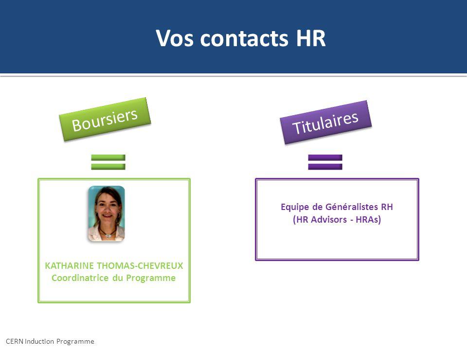 Vos contacts HR Boursiers Titulaires Equipe de Généralistes RH (HR Advisors - HRAs) KATHARINE THOMAS-CHEVREUX Coordinatrice du Programme CERN Inductio