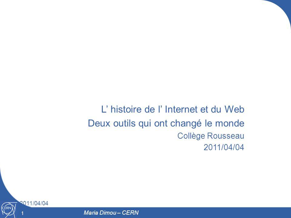 1 2011/04/04 1 Maria Dimou – CERN L histoire de l Internet et du Web Deux outils qui ont changé le monde Collège Rousseau 2011/04/04