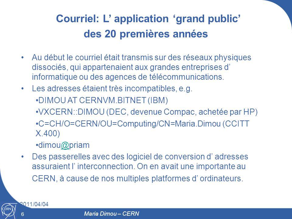 6 2011/04/04 6 Maria Dimou – CERN Courriel: L application grand public des 20 premières années Au début le courriel était transmis sur des réseaux phy