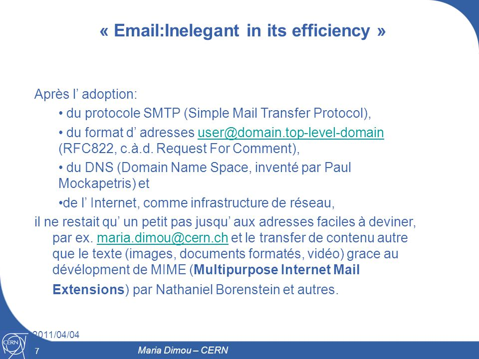 7 2011/04/04 7 Maria Dimou – CERN « Email:Inelegant in its efficiency » Après l adoption: du protocole SMTP (Simple Mail Transfer Protocol), du format