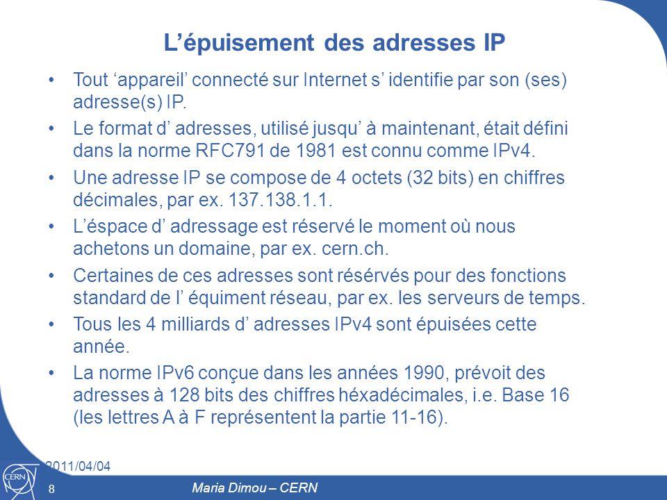 8 2011/04/04 8 Maria Dimou – CERN Lépuisement des adresses IP Tout appareil connecté sur Internet s identifie par son (ses) adresse(s) IP. Le format d