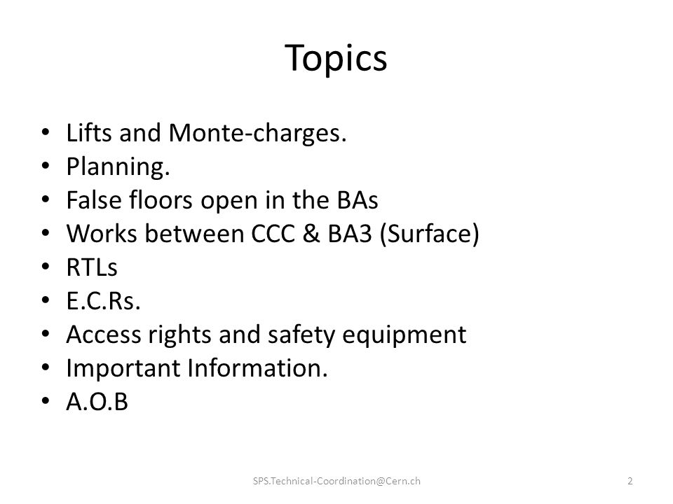 Topics 2SPS.Technical-Coordination@Cern.ch Lifts and Monte-charges. Planning. False floors open in the BAs Works between CCC & BA3 (Surface) RTLs E.C.