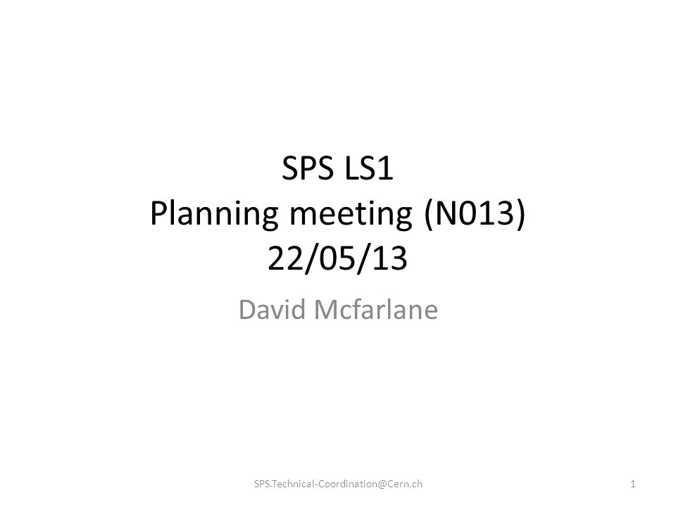SPS LS1 Planning meeting (N013) 22/05/13 David Mcfarlane 1SPS.Technical-Coordination@Cern.ch