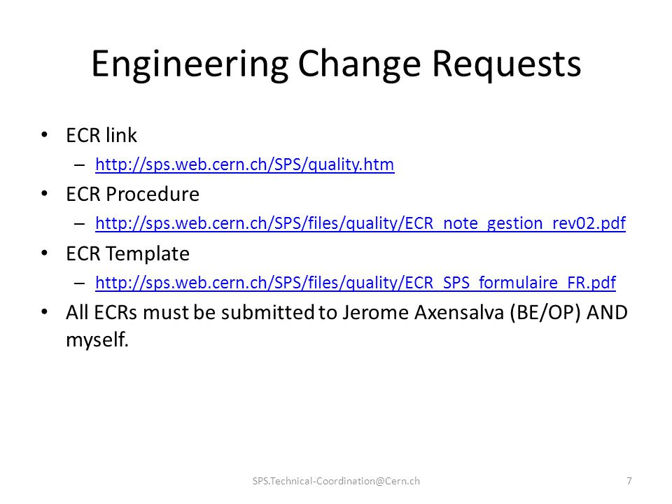 Engineering Change Requests ECR link – http://sps.web.cern.ch/SPS/quality.htm http://sps.web.cern.ch/SPS/quality.htm ECR Procedure – http://sps.web.cern.ch/SPS/files/quality/ECR_note_gestion_rev02.pdf http://sps.web.cern.ch/SPS/files/quality/ECR_note_gestion_rev02.pdf ECR Template – http://sps.web.cern.ch/SPS/files/quality/ECR_SPS_formulaire_FR.pdf http://sps.web.cern.ch/SPS/files/quality/ECR_SPS_formulaire_FR.pdf All ECRs must be submitted to Jerome Axensalva (BE/OP) AND myself.