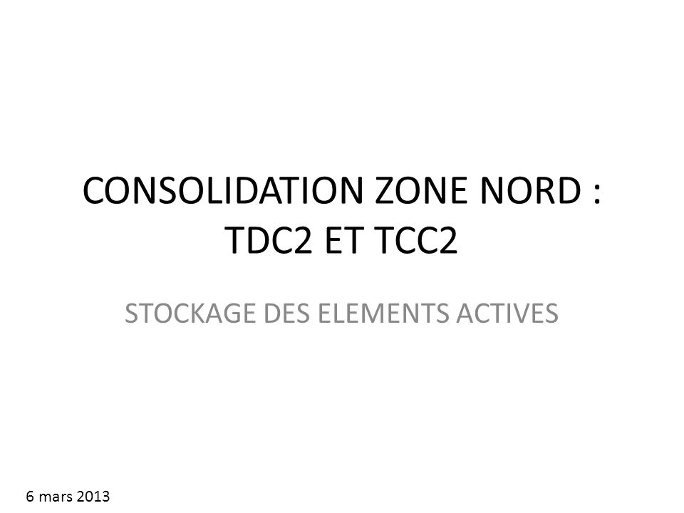 CONSOLIDATION ZONE NORD : TDC2 ET TCC2 STOCKAGE DES ELEMENTS ACTIVES 6 mars 2013