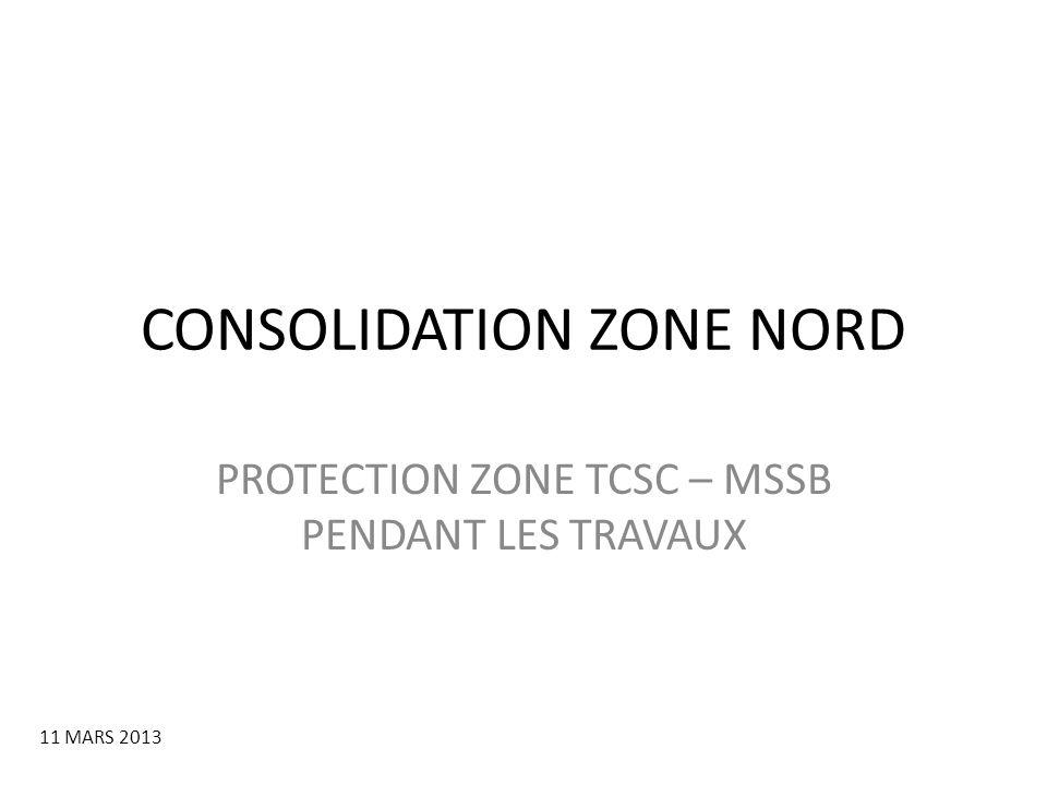 CONSOLIDATION ZONE NORD PROTECTION ZONE TCSC – MSSB PENDANT LES TRAVAUX 11 MARS 2013
