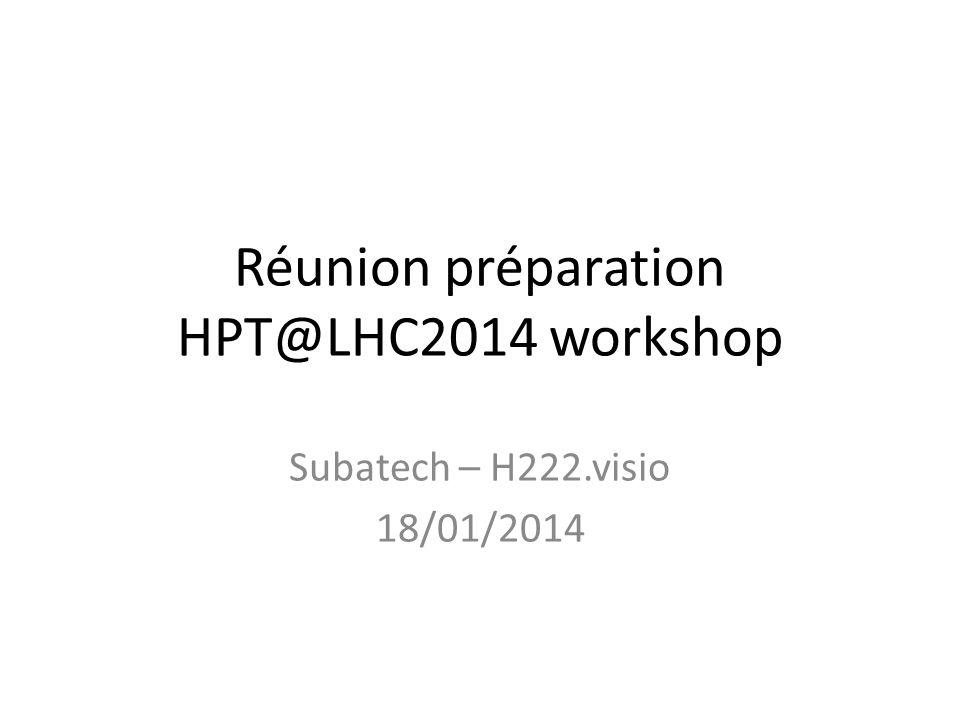 Réunion préparation HPT@LHC2014 workshop Subatech – H222.visio 18/01/2014