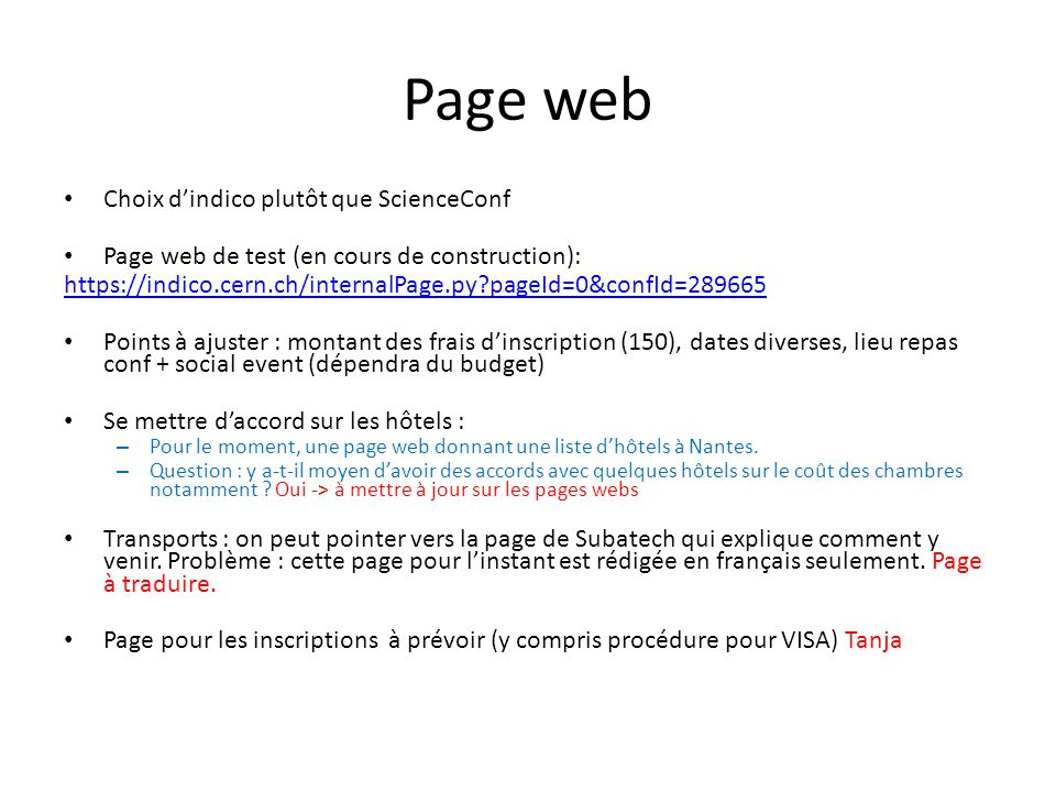 Page web Choix dindico plutôt que ScienceConf Page web de test (en cours de construction): https://indico.cern.ch/internalPage.py pageId=0&confId=289665 Points à ajuster : montant des frais dinscription (150), dates diverses, lieu repas conf + social event (dépendra du budget) Se mettre daccord sur les hôtels : – Pour le moment, une page web donnant une liste dhôtels à Nantes.