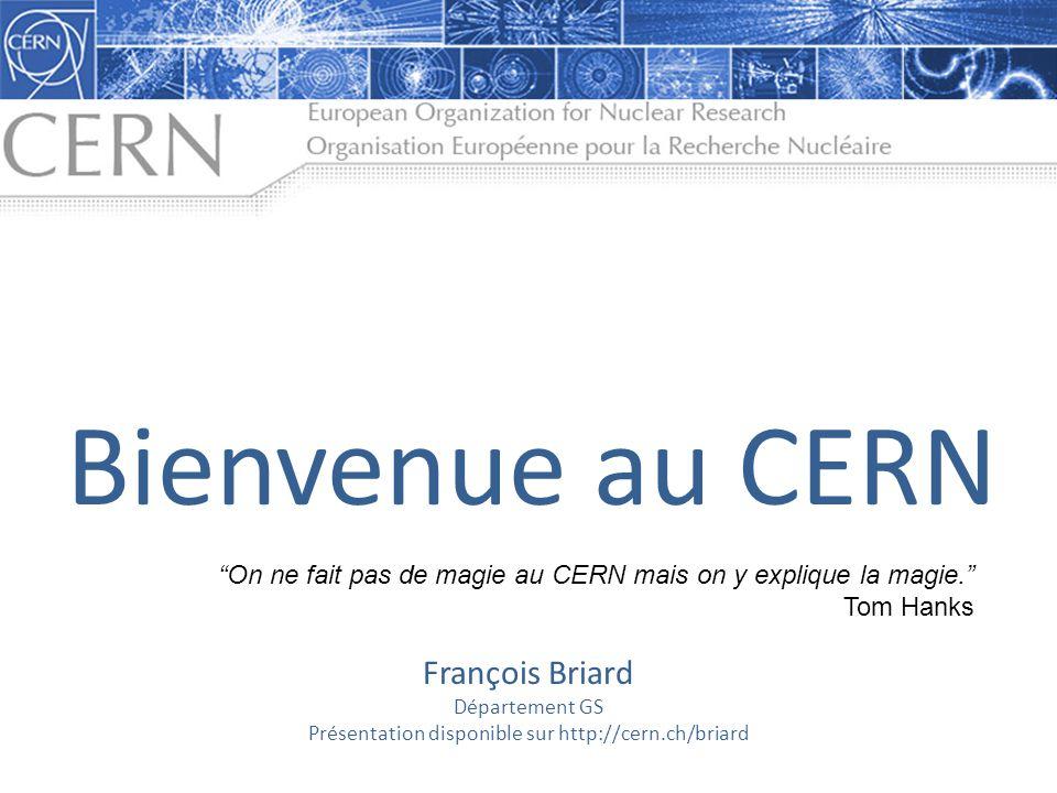 François Briard Département GS Présentation disponible sur http://cern.ch/briard Bienvenue au CERN On ne fait pas de magie au CERN mais on y explique la magie.