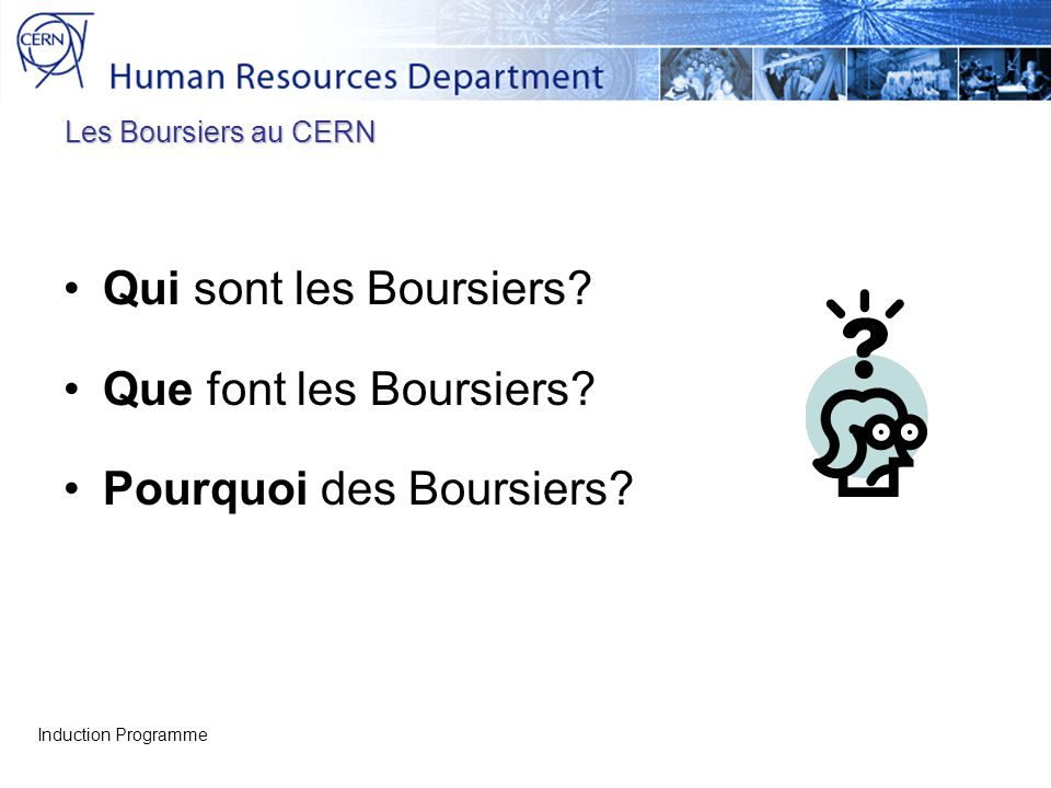 Les Boursiers au CERN Qui sont les Boursiers? Que font les Boursiers? Pourquoi des Boursiers? Induction Programme