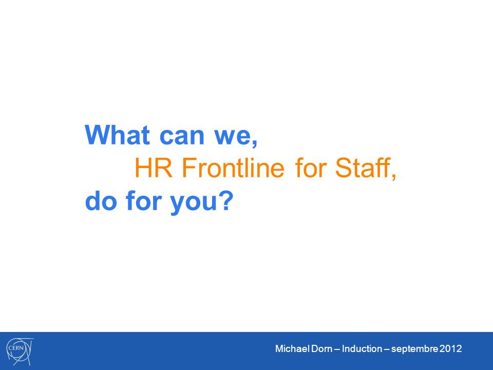 Michael Dorn – Induction – septembre 2012 What can we, HR Frontline for Staff, do for you