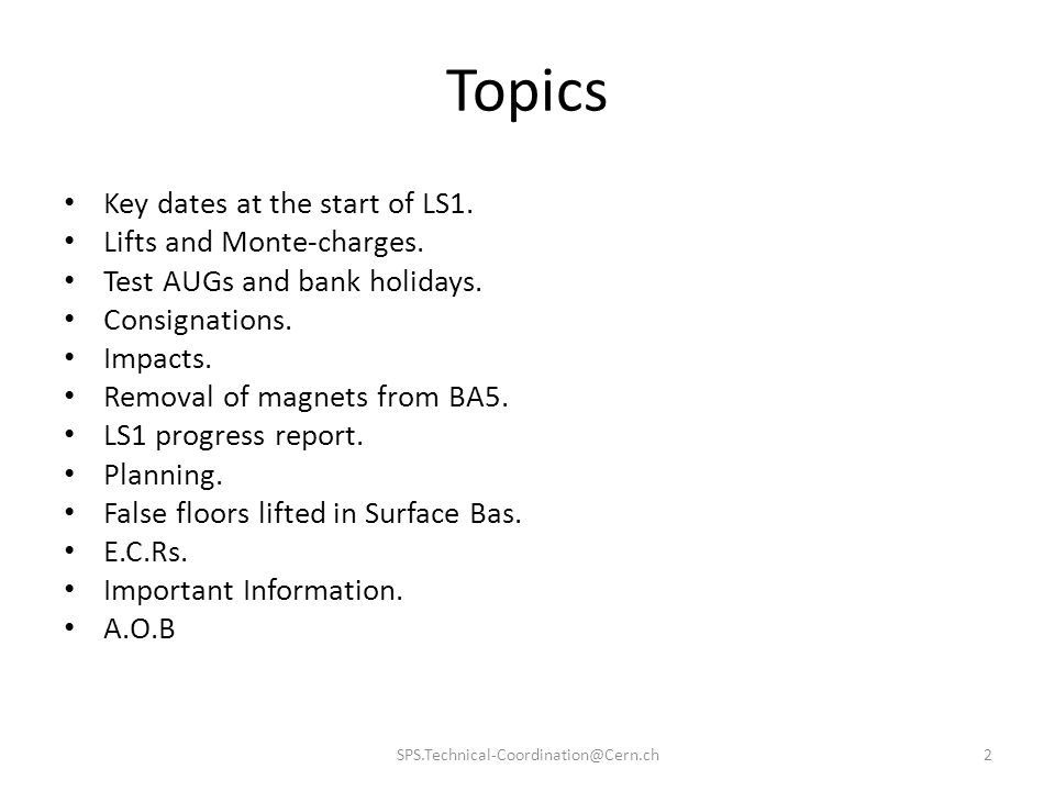 Topics 2SPS.Technical-Coordination@Cern.ch Key dates at the start of LS1. Lifts and Monte-charges. Test AUGs and bank holidays. Consignations. Impacts