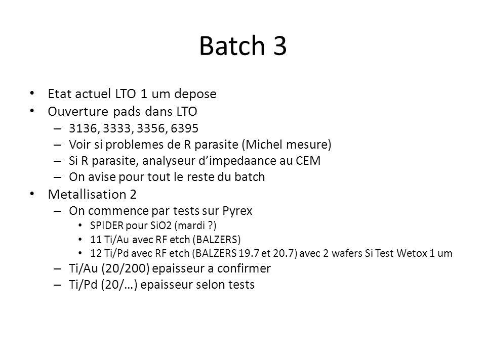 Batch 3 Etat actuel LTO 1 um depose Ouverture pads dans LTO – 3136, 3333, 3356, 6395 – Voir si problemes de R parasite (Michel mesure) – Si R parasite