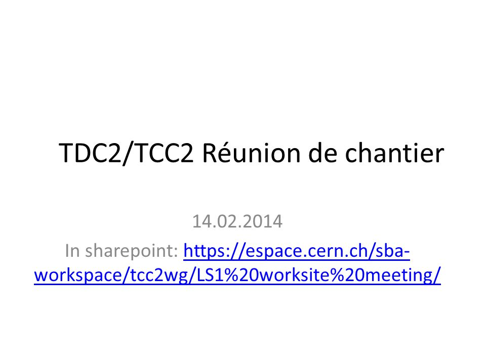 TDC2/TCC2 Réunion de chantier 14.02.2014 In sharepoint: https://espace.cern.ch/sba- workspace/tcc2wg/LS1%20worksite%20meeting/https://espace.cern.ch/sba- workspace/tcc2wg/LS1%20worksite%20meeting/