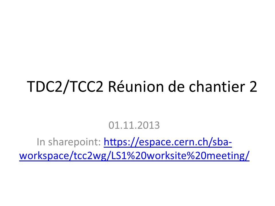 TDC2/TCC2 Réunion de chantier 2 01.11.2013 In sharepoint: https://espace.cern.ch/sba- workspace/tcc2wg/LS1%20worksite%20meeting/https://espace.cern.ch