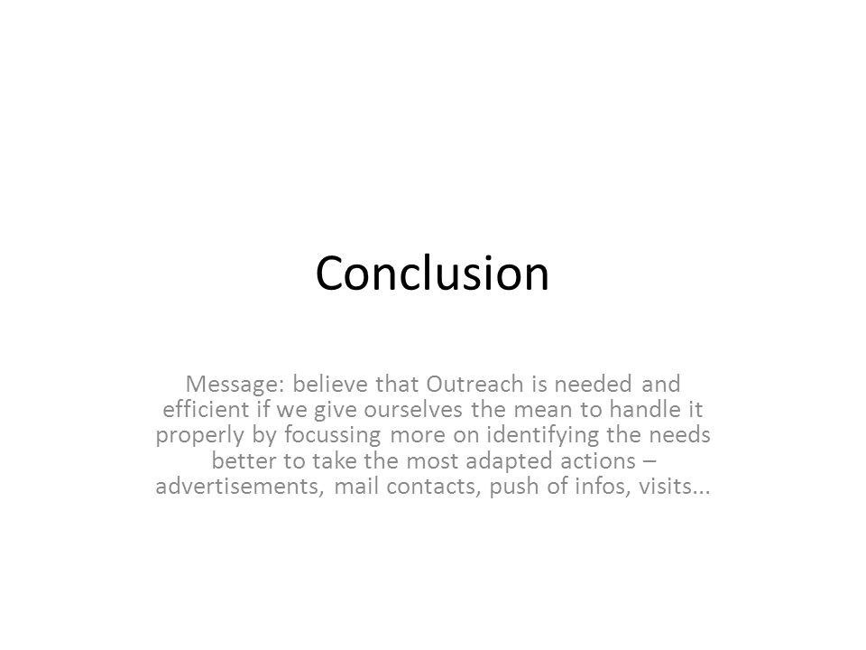 Conclusion Message: believe that Outreach is needed and efficient if we give ourselves the mean to handle it properly by focussing more on identifying the needs better to take the most adapted actions – advertisements, mail contacts, push of infos, visits...