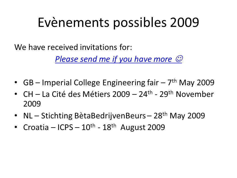Evènements possibles 2009 We have received invitations for: Please send me if you have more GB – Imperial College Engineering fair – 7 th May 2009 CH – La Cité des Métiers 2009 – 24 th - 29 th November 2009 NL – Stichting BètaBedrijvenBeurs – 28 th May 2009 Croatia – ICPS – 10 th - 18 th August 2009