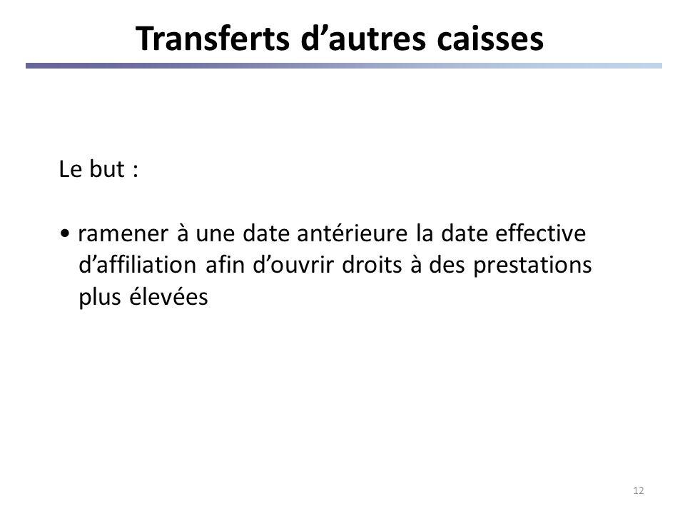 12 Transferts dautres caisses Le but : ramener à une date antérieure la date effective daffiliation afin douvrir droits à des prestations plus élevées