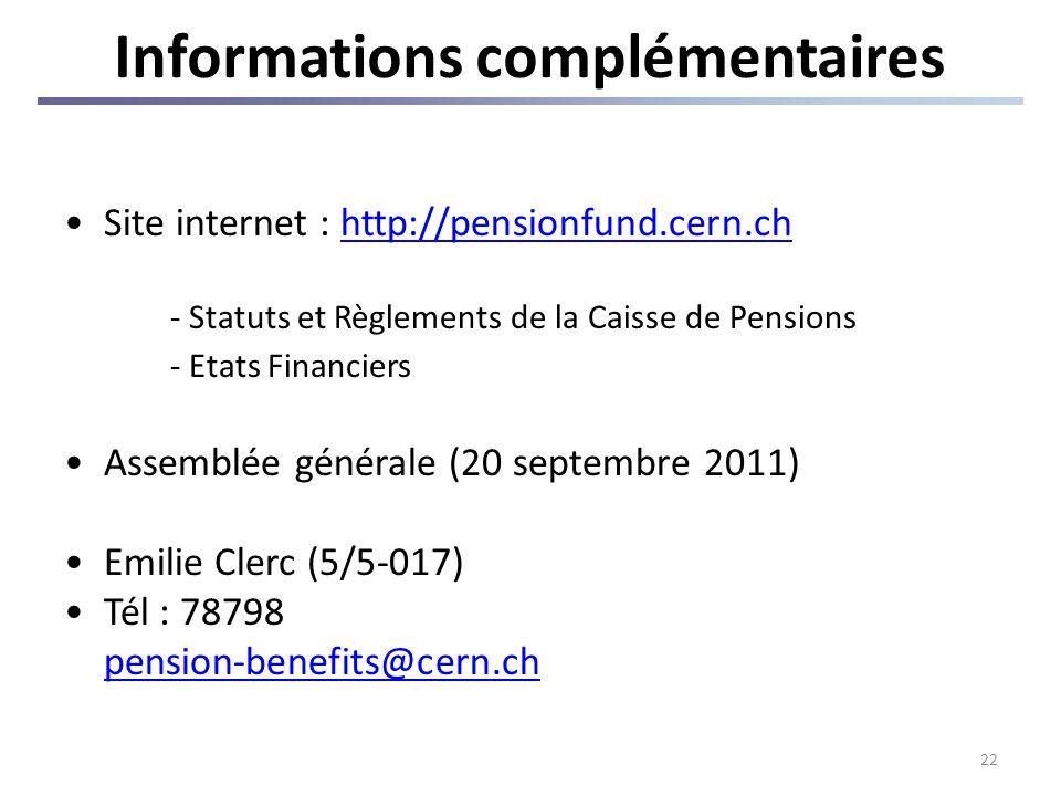 22 Informations complémentaires Site internet : http://pensionfund.cern.chhttp://pensionfund.cern.ch - Statuts et Règlements de la Caisse de Pensions - Etats Financiers Assemblée générale (20 septembre 2011) Emilie Clerc (5/5-017) Tél : 78798 pension-benefits@cern.ch
