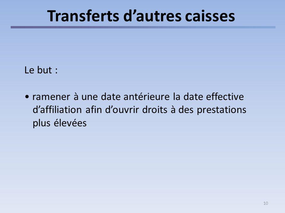 10 Transferts dautres caisses Le but : ramener à une date antérieure la date effective daffiliation afin douvrir droits à des prestations plus élevées