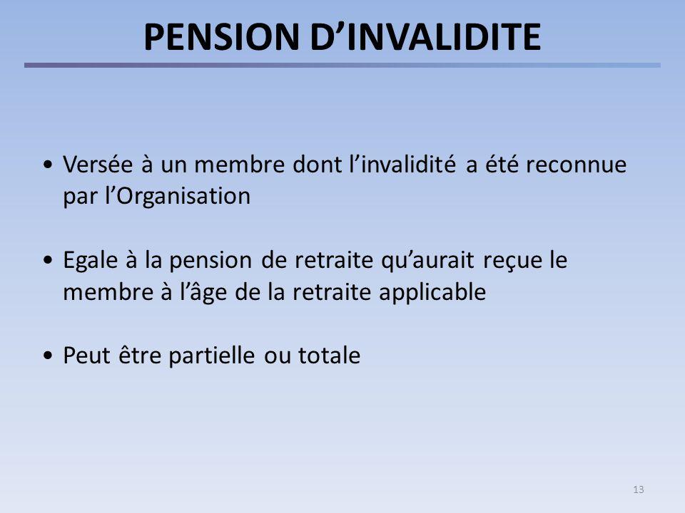 13 PENSION DINVALIDITE Versée à un membre dont linvalidité a été reconnue par lOrganisation Egale à la pension de retraite quaurait reçue le membre à lâge de la retraite applicable Peut être partielle ou totale
