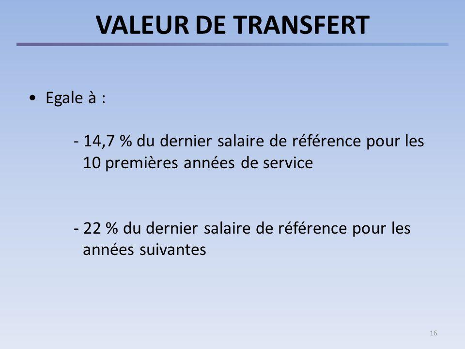 16 VALEUR DE TRANSFERT Egale à : - 14,7 % du dernier salaire de référence pour les 10 premières années de service - 22 % du dernier salaire de référence pour les années suivantes