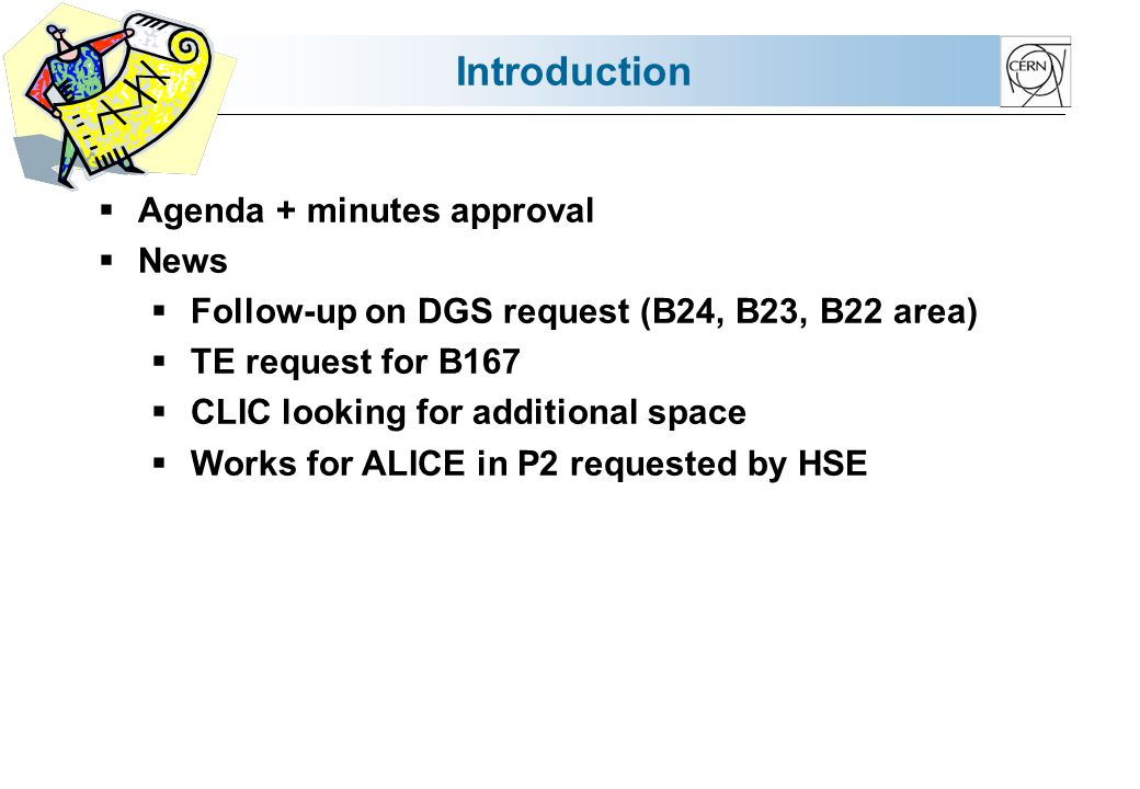 Introduction Agenda + minutes approval News Follow-up on DGS request (B24, B23, B22 area) TE request for B167 CLIC looking for additional space Works for ALICE in P2 requested by HSE