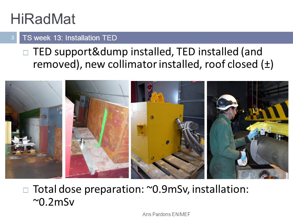 HiRadMat 3 TED support&dump installed, TED installed (and removed), new collimator installed, roof closed (±) Total dose preparation: ~0.9mSv, installation: ~0.2mSv TS week 13: Installation TED Ans Pardons EN/MEF