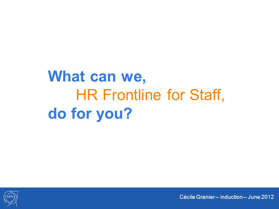Cécile Granier – induction – June 2012 What can we, HR Frontline for Staff, do for you?