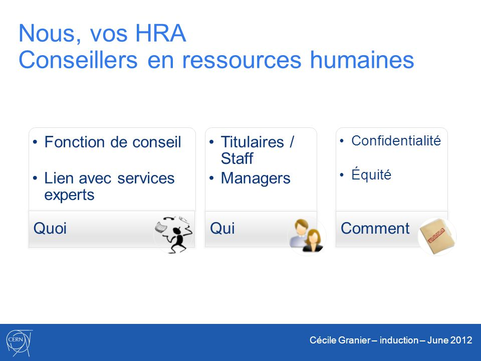 Cécile Granier – induction – June 2012 Nous, vos HRA Conseillers en ressources humaines Fonction de conseil Lien avec services experts Quoi Titulaires