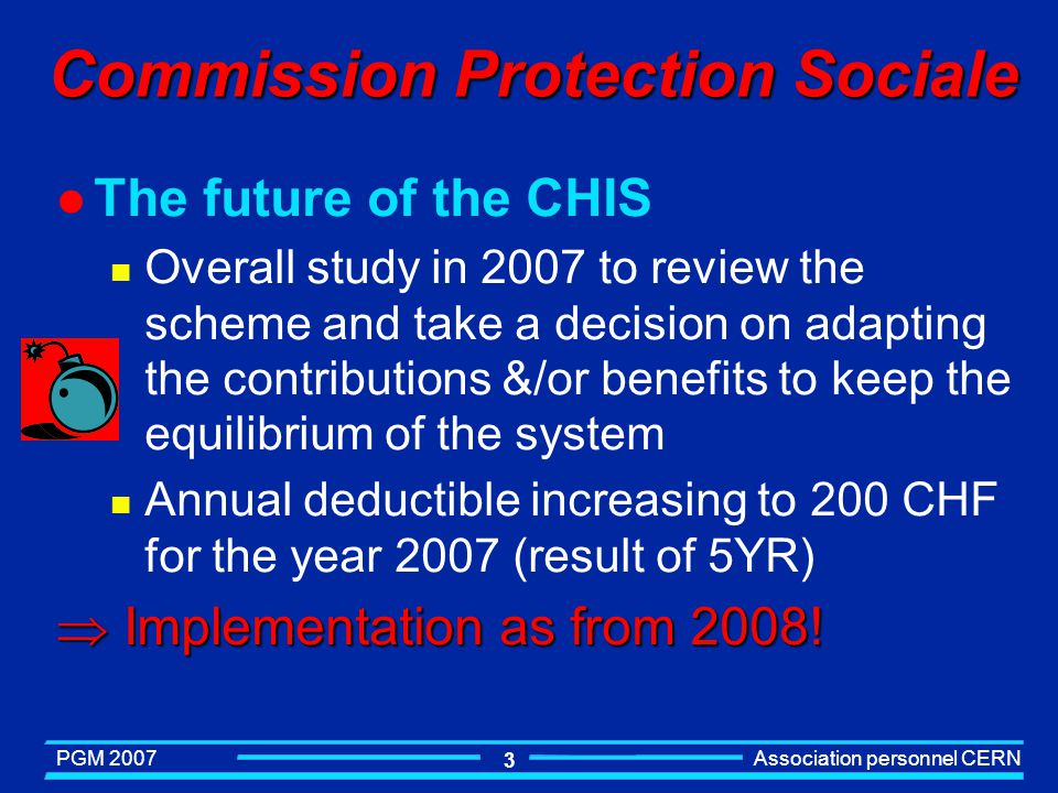 PGM 2007 Association personnel CERN 3 Commission Protection Sociale l The future of the CHIS n Overall study in 2007 to review the scheme and take a decision on adapting the contributions &/or benefits to keep the equilibrium of the system n Annual deductible increasing to 200 CHF for the year 2007 (result of 5YR) Implementation as from 2008.