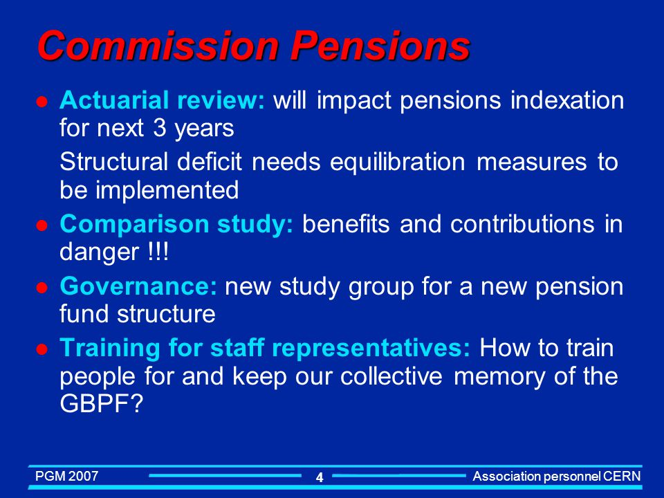 PGM 2007 Association personnel CERN 4 Commission Pensions l Actuarial review: will impact pensions indexation for next 3 years Structural deficit needs equilibration measures to be implemented l Comparison study: benefits and contributions in danger !!.