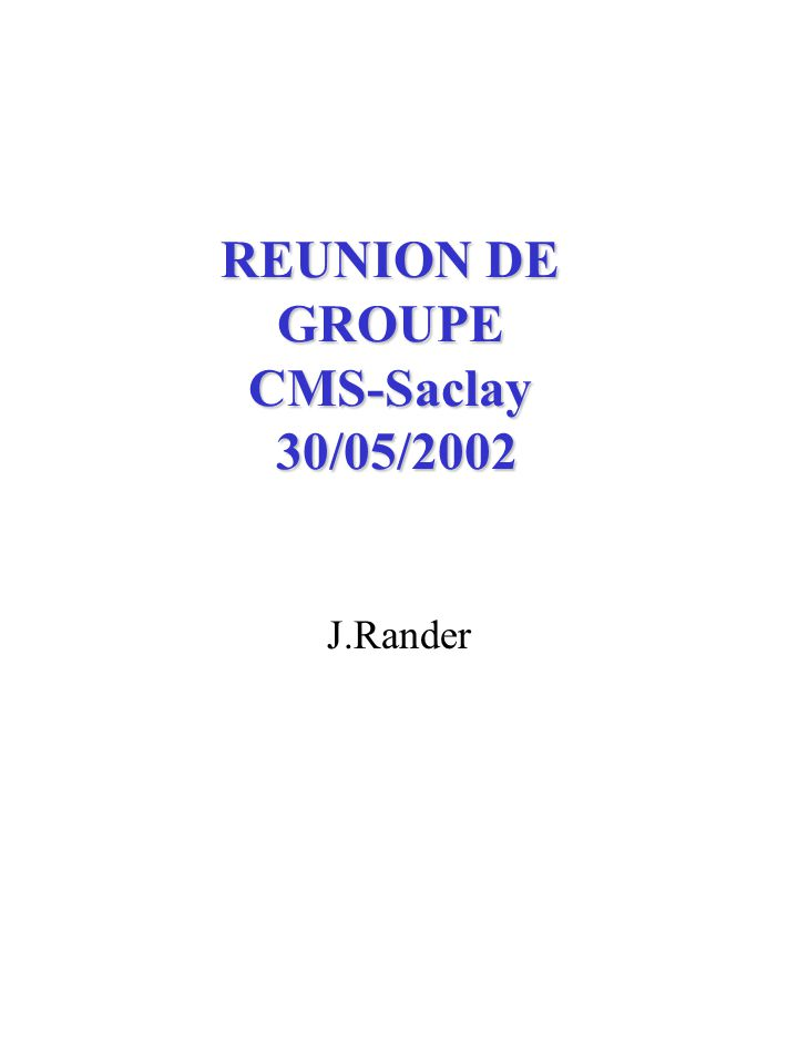 REUNION DE GROUPE CMS-Saclay 30/05/2002 J.Rander