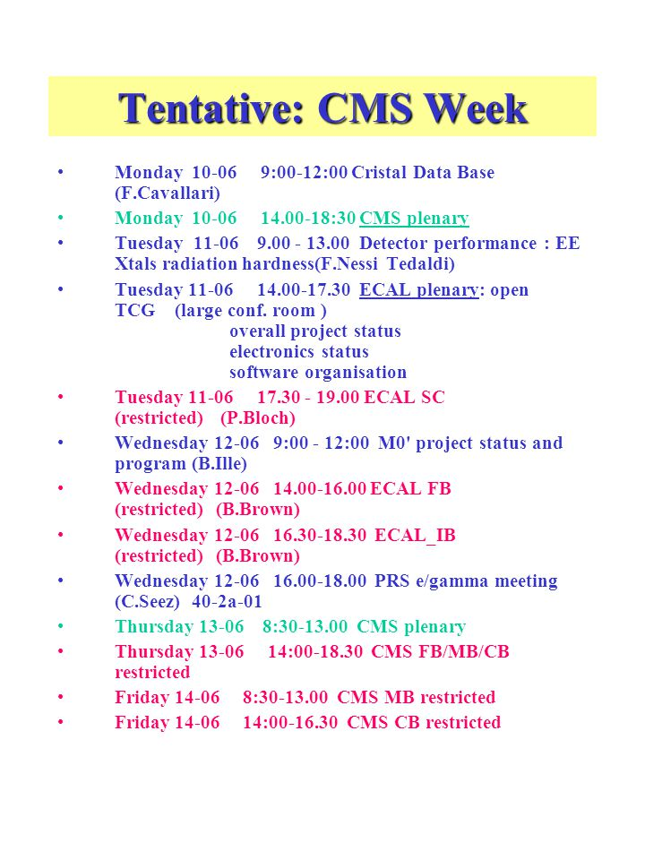 Tentative: CMS Week Monday 10-06 9:00-12:00 Cristal Data Base (F.Cavallari) Monday 10-06 14.00-18:30 CMS plenary Tuesday 11-06 9.00 - 13.00 Detector performance : EE Xtals radiation hardness(F.Nessi Tedaldi) Tuesday 11-06 14.00-17.30 ECAL plenary: open TCG (large conf.