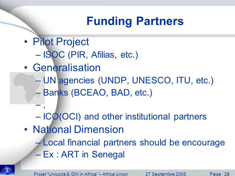 Projet Unicode & IDN in Africa – Africa Union27 Septembre 2005 Page 28 Funding Partners Pilot Project –ISOC (PIR, Afilias, etc.) Generalisation –UN agencies (UNDP, UNESCO, ITU, etc.) –Banks (BCEAO, BAD, etc.) –, –ICO(OCI) and other institutional partners National Dimension –Local financial partners should be encourage –Ex : ART in Senegal