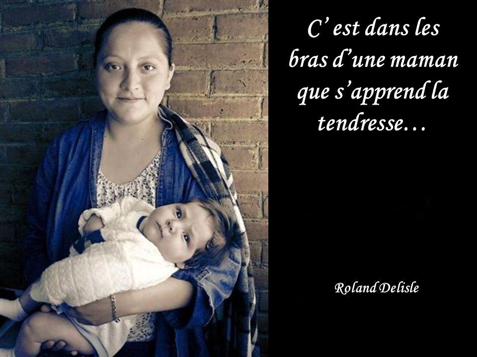 C est dans les bras dune maman que sapprend la tendresse… Roland Delisle
