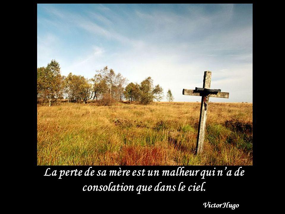 La perte de sa mère est un malheur qui na de consolation que dans le ciel. Victor Hugo