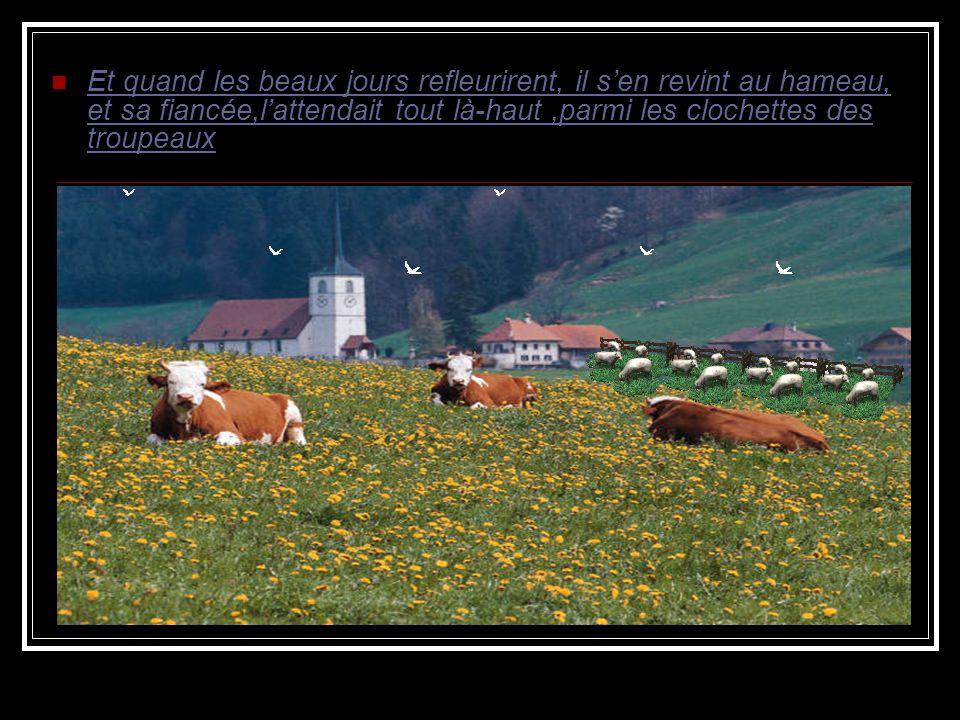 Et quand les beaux jours refleurirent, il sen revint au hameau, et sa fiancée,lattendait tout là-haut,parmi les clochettes des troupeaux